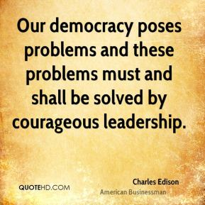 Our democracy poses problems and these problems must and shall be solved by courageous leadership.