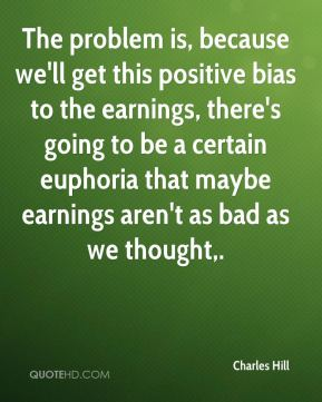 The problem is, because we'll get this positive bias to the earnings, there's going to be a certain euphoria that maybe earnings aren't as bad as we thought.