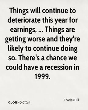 Things will continue to deteriorate this year for earnings, ... Things are getting worse and they're likely to continue doing so. There's a chance we could have a recession in 1999.