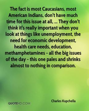 Charles Kupchella - The fact is most Caucasians, most American Indians, don't have much time for this issue at all, ... They don't think it's really important when you look at things like unemployment, the need for economic development, health care needs, education, methamphetamines - all the big issues of the day - this one pales and shrinks almost to nothing in comparison.