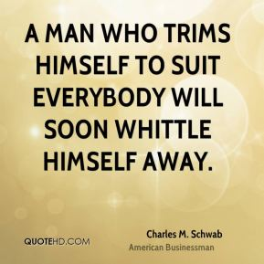 Charles M. Schwab - A man who trims himself to suit everybody will soon whittle himself away.