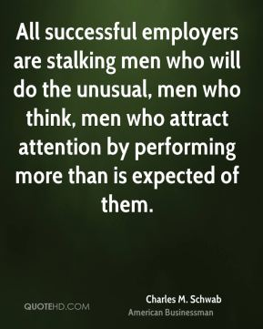 All successful employers are stalking men who will do the unusual, men who think, men who attract attention by performing more than is expected of them.