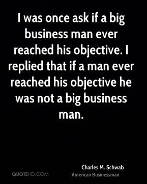 Charles M. Schwab - I was once ask if a big business man ever reached his objective. I replied that if a man ever reached his objective he was not a big business man.