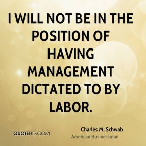 Charles M. Schwab - I will not be in the position of having management dictated to by labor.
