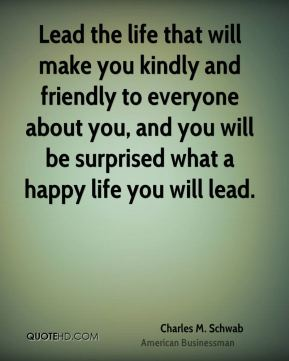 Lead the life that will make you kindly and friendly to everyone about you, and you will be surprised what a happy life you will lead.