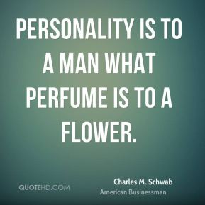 Personality is to a man what perfume is to a flower.