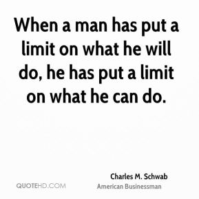 When a man has put a limit on what he will do, he has put a limit on what he can do.