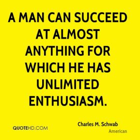 A man can succeed at almost anything for which he has unlimited enthusiasm.