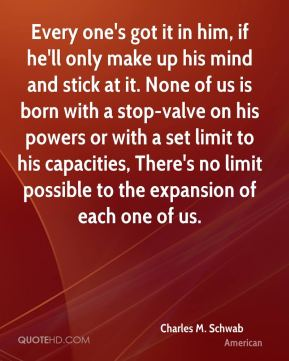 Every one's got it in him, if he'll only make up his mind and stick at it. None of us is born with a stop-valve on his powers or with a set limit to his capacities, There's no limit possible to the expansion of each one of us.