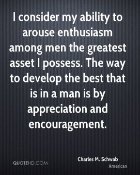I consider my ability to arouse enthusiasm among men the greatest asset I possess. The way to develop the best that is in a man is by appreciation and encouragement.