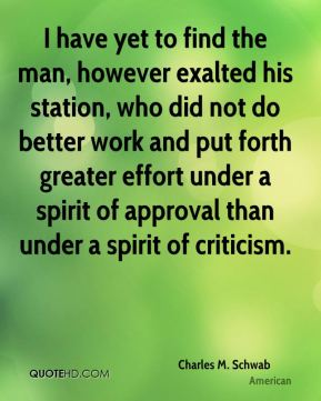 I have yet to find the man, however exalted his station, who did not do better work and put forth greater effort under a spirit of approval than under a spirit of criticism.
