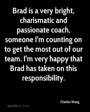 Charles Wang - Brad is a very bright, charismatic and passionate coach, someone I'm counting on to get the most out of our team. I'm very happy that Brad has taken on this responsibility.