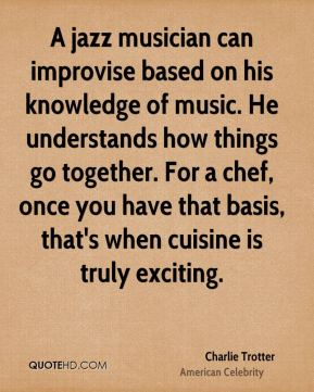 Charlie Trotter - A jazz musician can improvise based on his knowledge of music. He understands how things go together. For a chef, once you have that basis, that's when cuisine is truly exciting.