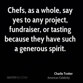Charlie Trotter - Chefs, as a whole, say yes to any project, fundraiser, or tasting because they have such a generous spirit.