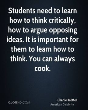 Charlie Trotter - Students need to learn how to think critically, how to argue opposing ideas. It is important for them to learn how to think. You can always cook.
