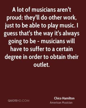 Chico Hamilton - A lot of musicians aren't proud; they'll do other work, just to be able to play music. I guess that's the way it's always going to be - musicians will have to suffer to a certain degree in order to obtain their outlet.