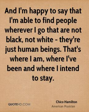 Chico Hamilton - And I'm happy to say that I'm able to find people wherever I go that are not black, not white - they're just human beings. That's where I am, where I've been and where I intend to stay.