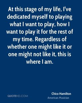 Chico Hamilton - At this stage of my life, I've dedicated myself to playing what I want to play, how I want to play it for the rest of my time. Regardless of whether one might like it or one might not like it, this is where I am.