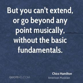 But you can't extend, or go beyond any point musically, without the basic fundamentals.