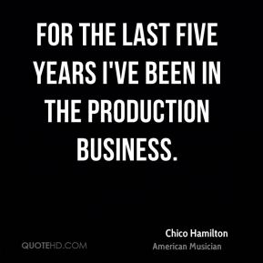 For the last five years I've been in the production business.