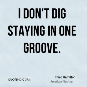 I don't dig staying in one groove.