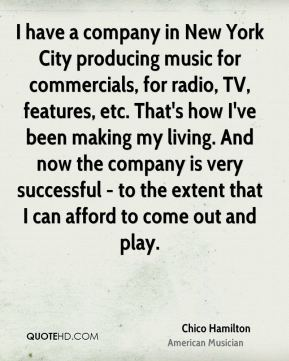 I have a company in New York City producing music for commercials, for radio, TV, features, etc. That's how I've been making my living. And now the company is very successful - to the extent that I can afford to come out and play.
