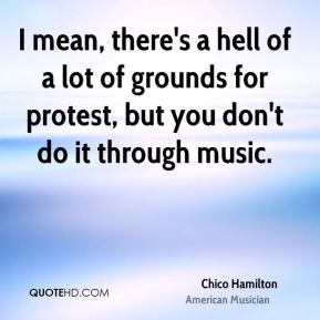 I mean, there's a hell of a lot of grounds for protest, but you don't do it through music.