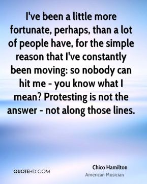 I've been a little more fortunate, perhaps, than a lot of people have, for the simple reason that I've constantly been moving: so nobody can hit me - you know what I mean? Protesting is not the answer - not along those lines.