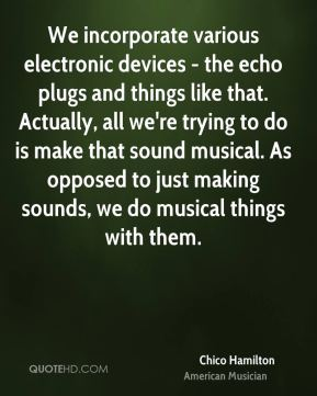Chico Hamilton - We incorporate various electronic devices - the echo plugs and things like that. Actually, all we're trying to do is make that sound musical. As opposed to just making sounds, we do musical things with them.