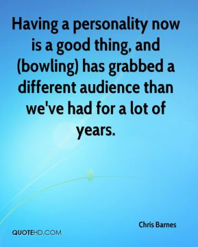 Having a personality now is a good thing, and (bowling) has grabbed a different audience than we've had for a lot of years.