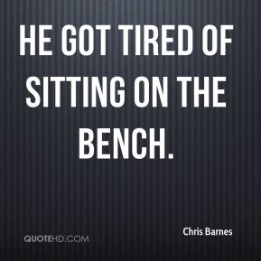 He got tired of sitting on the bench.
