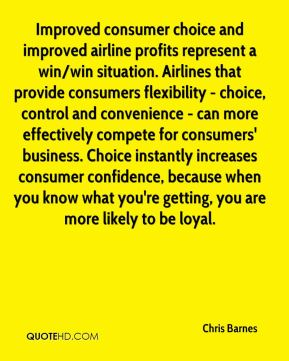 Improved consumer choice and improved airline profits represent a win/win situation. Airlines that provide consumers flexibility - choice, control and convenience - can more effectively compete for consumers' business. Choice instantly increases consumer confidence, because when you know what you're getting, you are more likely to be loyal.