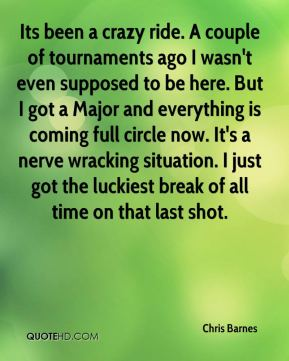 Its been a crazy ride. A couple of tournaments ago I wasn't even supposed to be here. But I got a Major and everything is coming full circle now. It's a nerve wracking situation. I just got the luckiest break of all time on that last shot.