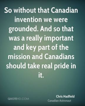 So without that Canadian invention we were grounded. And so that was a really important and key part of the mission and Canadians should take real pride in it.