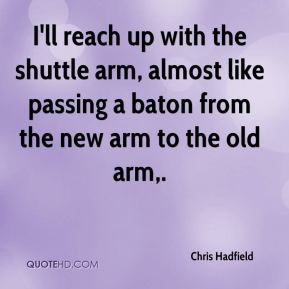 Chris Hadfield - I'll reach up with the shuttle arm, almost like passing a baton from the new arm to the old arm.
