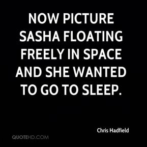 Chris Hadfield - Now picture Sasha floating freely in space and she wanted to go to sleep.