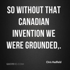 So without that Canadian invention we were grounded.
