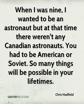 Chris Hadfield - When I was nine, I wanted to be an astronaut but at that time there weren't any Canadian astronauts. You had to be American or Soviet. So many things will be possible in your lifetimes.