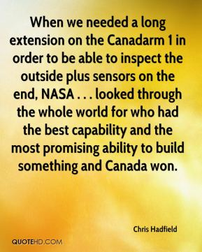 When we needed a long extension on the Canadarm 1 in order to be able to inspect the outside plus sensors on the end, NASA . . . looked through the whole world for who had the best capability and the most promising ability to build something and Canada won.