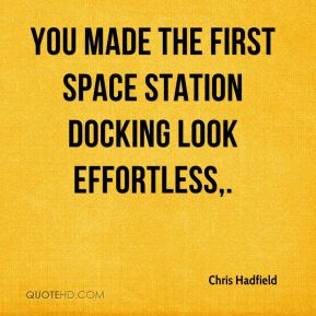 Chris Hadfield - You made the first space station docking look effortless.