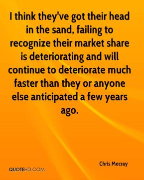 Chris Mecray - I think they've got their head in the sand, failing to recognize their market share is deteriorating and will continue to deteriorate much faster than they or anyone else anticipated a few years ago.