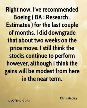 Chris Mecray - Right now, I've recommended Boeing ( BA : Research , Estimates ) for the last couple of months. I did downgrade that about two weeks on the price move. I still think the stocks continue to perform however, although I think the gains will be modest from here in the near term.