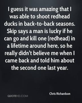 Chris Richardson - I guess it was amazing that I was able to shoot redhead ducks in back-to-back seasons. Skip says a man is lucky if he can go and kill one (redhead) in a lifetime around here, so he really didn't believe me when I came back and told him about the second one last year.