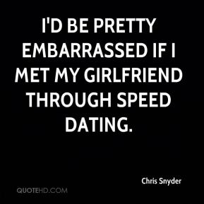 Chris Snyder - I'd be pretty embarrassed if I met my girlfriend through speed dating.