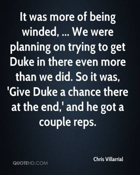It was more of being winded, ... We were planning on trying to get Duke in there even more than we did. So it was, 'Give Duke a chance there at the end,' and he got a couple reps.