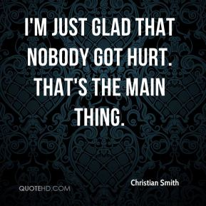 Christian Smith - I'm just glad that nobody got hurt. That's the main thing.
