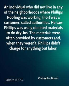 An individual who did not live in any of the neighborhoods where Phillips Roofing was working, (nor) was a customer, called authorities. He saw Phillips was using donated materials to do dry-ins. The materials were often provided by customers and, when they weren't, Phillips didn't charge for anything but labor.