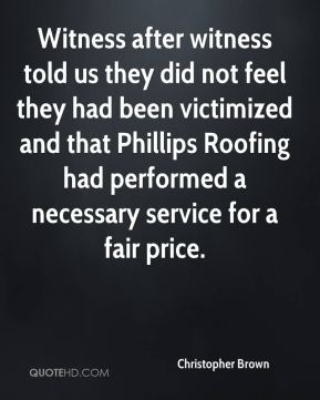 Christopher Brown - Witness after witness told us they did not feel they had been victimized and that Phillips Roofing had performed a necessary service for a fair price.