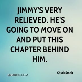 Chuck Smith - Jimmy's very relieved. He's going to move on and put this chapter behind him.