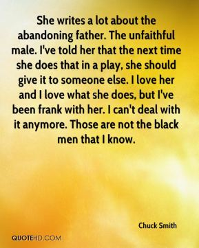Chuck Smith - She writes a lot about the abandoning father. The unfaithful male. I've told her that the next time she does that in a play, she should give it to someone else. I love her and I love what she does, but I've been frank with her. I can't deal with it anymore. Those are not the black men that I know.